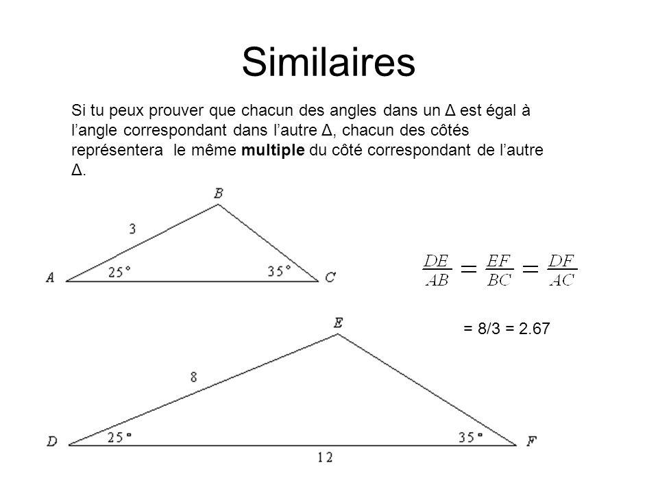 Similaires Si tu peux prouver que chacun des angles dans un Δ est égal à langle correspondant dans lautre Δ, chacun des côtés dans un Δ sera un multiple du côté correspondant dans lautre Δ.