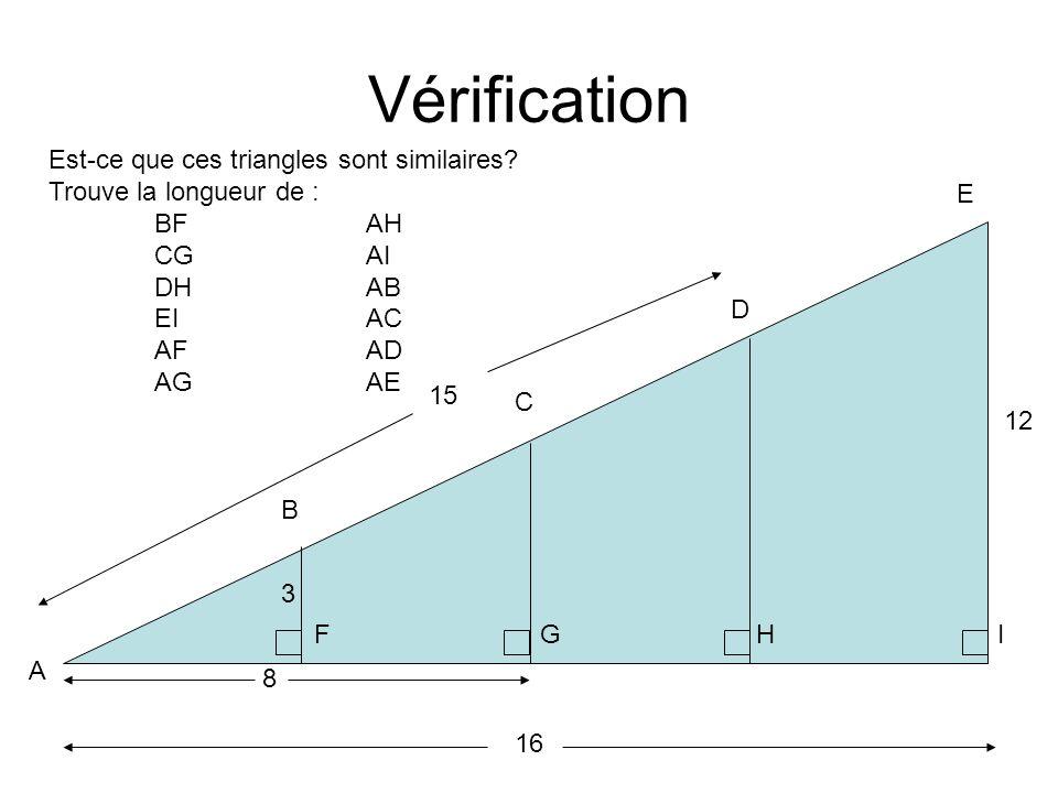 Vérification A E D C IF B G 12 16 H Est-ce que ces triangles sont similaires? Trouve la longueur de : BFAH CGAI DHAB EIAC AFAD AGAE 3 8 15