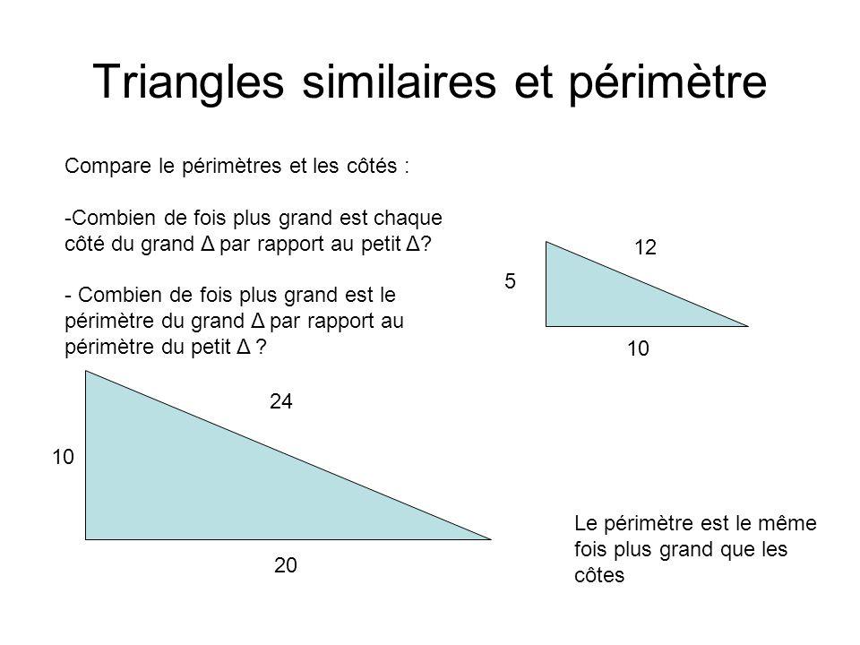 Triangles similaires et périmètre 10 20 24 5 10 12 Compare le périmètres et les côtés : -Combien de fois plus grand est chaque côté du grand Δ par rapport au petit Δ.