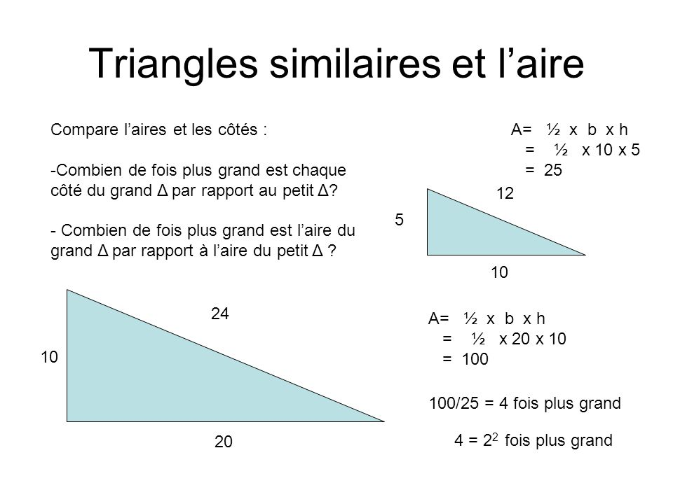 Triangles similaires et laire 10 20 24 5 10 12 Compare laires et les côtés : -Combien de fois plus grand est chaque côté du grand Δ par rapport au petit Δ.