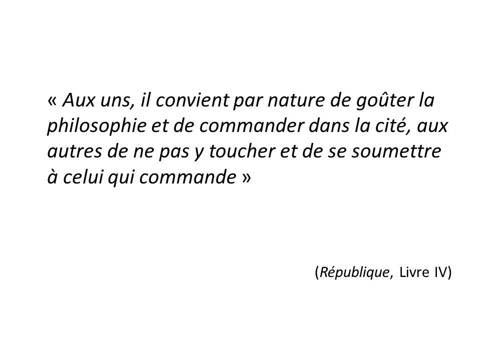 « Aux uns, il convient par nature de goûter la philosophie et de commander dans la cité, aux autres de ne pas y toucher et de se soumettre à celui qui commande » (République, Livre IV)