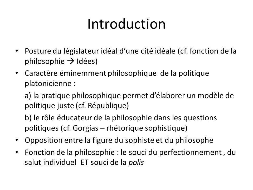 Introduction Posture du législateur idéal dune cité idéale (cf. fonction de la philosophie Idées) Caractère éminemment philosophique de la politique p