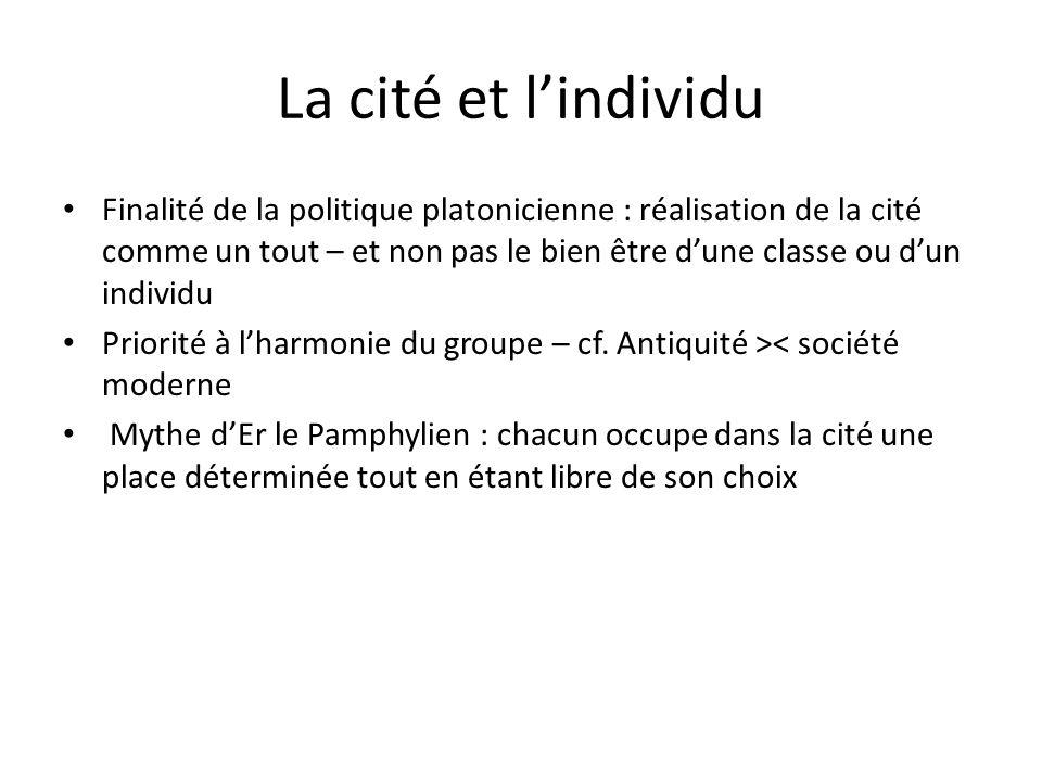 La cité et lindividu Finalité de la politique platonicienne : réalisation de la cité comme un tout – et non pas le bien être dune classe ou dun individu Priorité à lharmonie du groupe – cf.