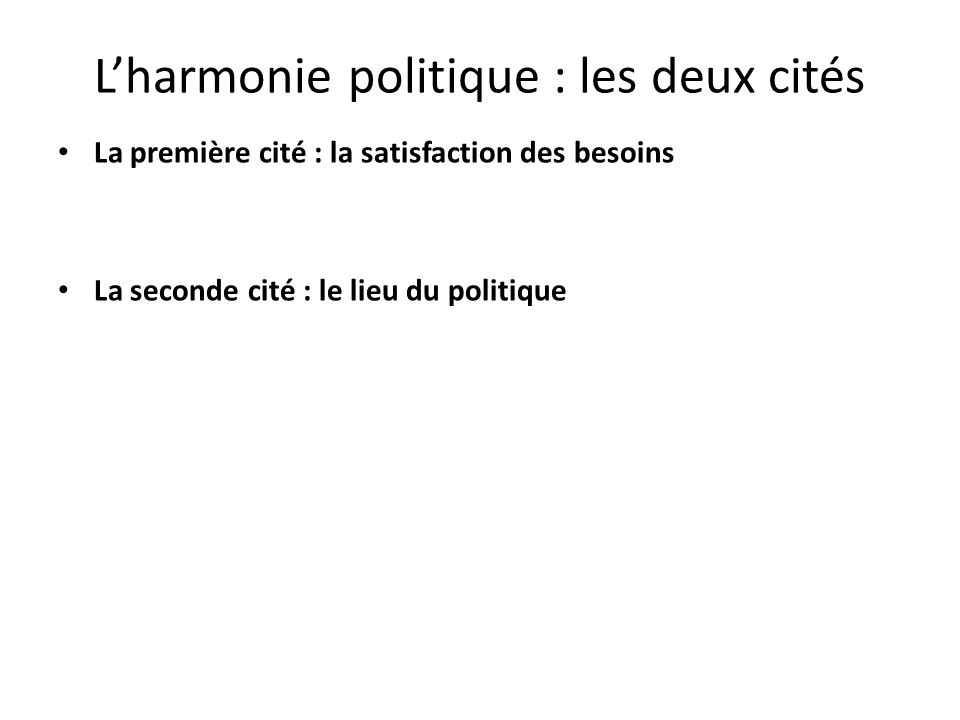 Lharmonie politique : les deux cités La première cité : la satisfaction des besoins La seconde cité : le lieu du politique
