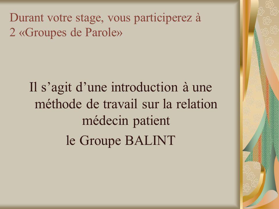 Durant votre stage, vous participerez à 2 «Groupes de Parole» Il sagit dune introduction à une méthode de travail sur la relation médecin patient le Groupe BALINT