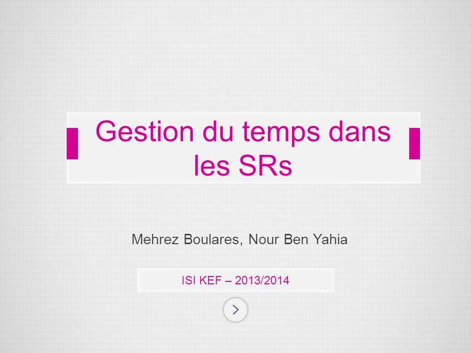 Mehrez Boulares, Nour Ben Yahia ISI KEF – 2013/2014 Gestion du temps dans les SRs