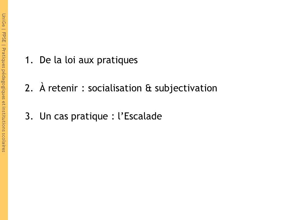 UniGe | FPSE | Pratiques pédagogiques et institutions scolaires 1.De la loi aux pratiques 2.À retenir : socialisation & subjectivation 3.Un cas pratiq