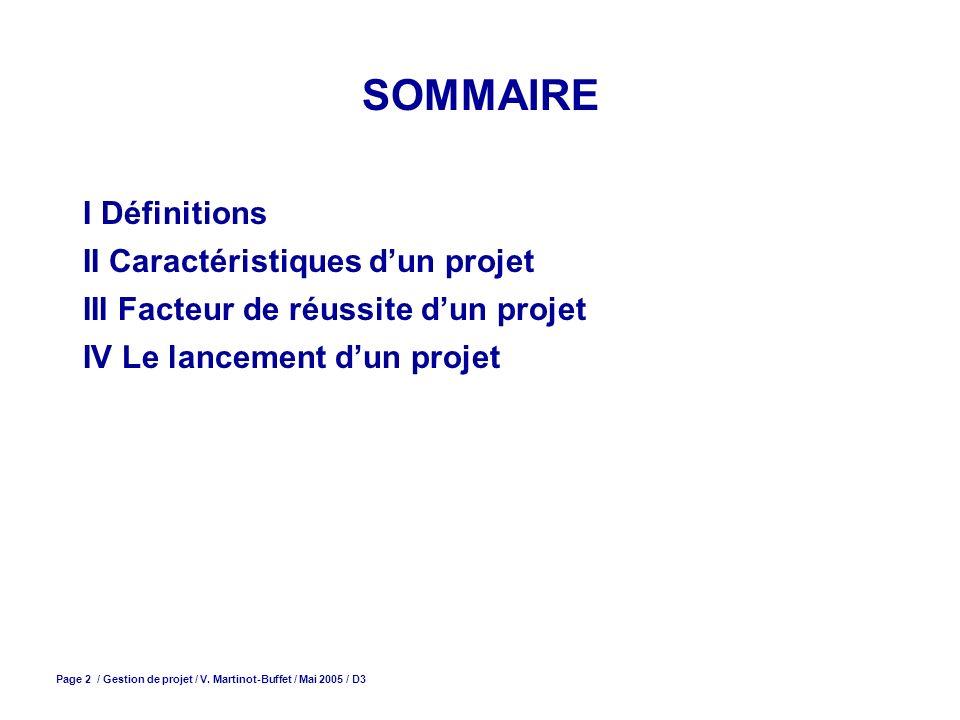 Page 2 / Gestion de projet / V. Martinot-Buffet / Mai 2005 / D3 SOMMAIRE I Définitions II Caractéristiques dun projet III Facteur de réussite dun proj