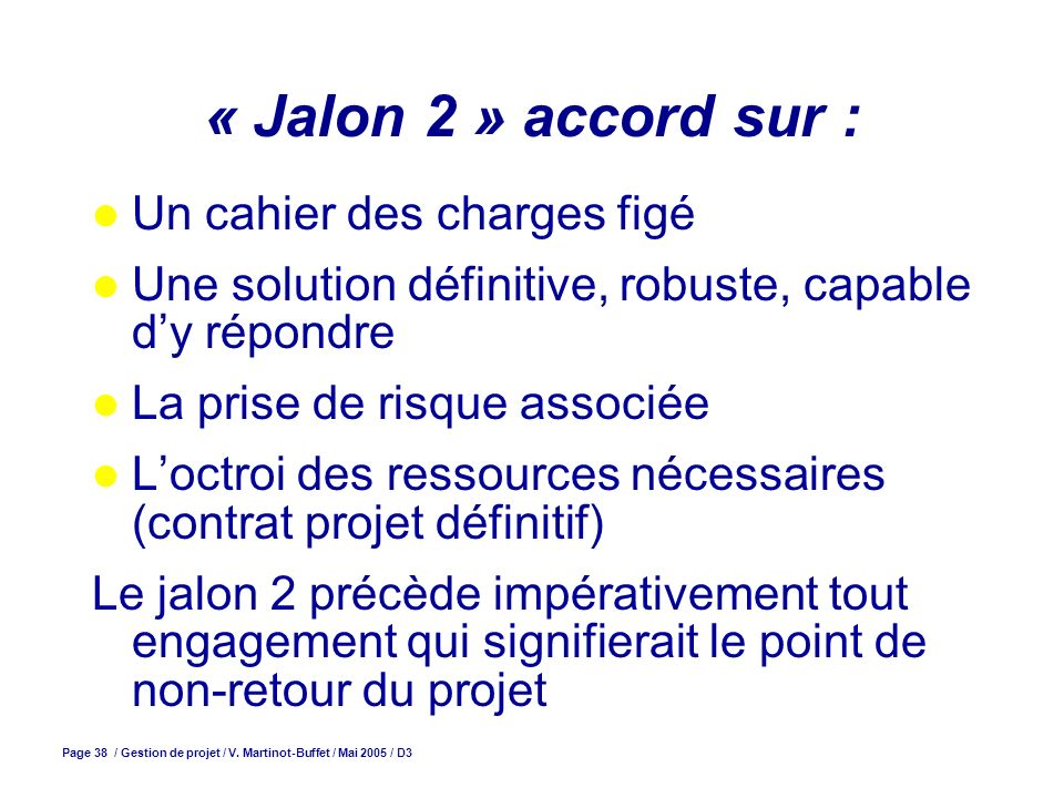Page 38 / Gestion de projet / V. Martinot-Buffet / Mai 2005 / D3 « Jalon 2 » accord sur : Un cahier des charges figé Une solution définitive, robuste,