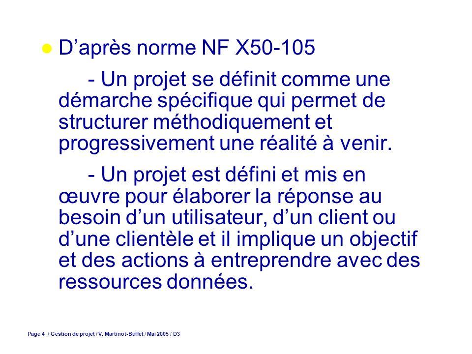 Page 4 / Gestion de projet / V. Martinot-Buffet / Mai 2005 / D3 Daprès norme NF X50-105 - Un projet se définit comme une démarche spécifique qui perme