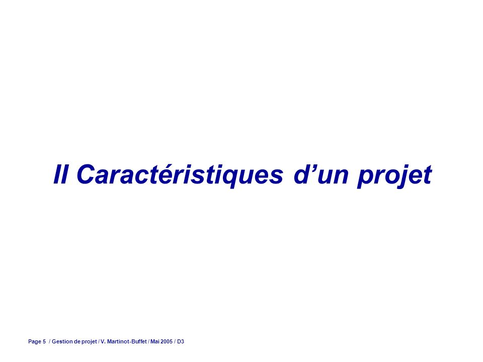 Page 5 / Gestion de projet / V. Martinot-Buffet / Mai 2005 / D3 II Caractéristiques dun projet