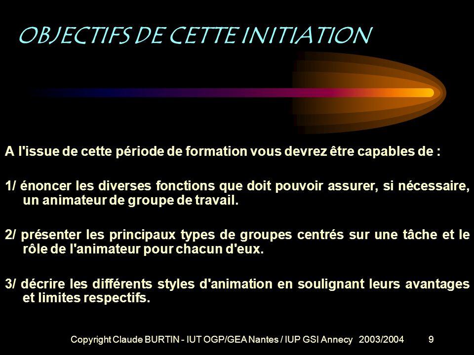 Copyright Claude BURTIN - IUT OGP/GEA Nantes / IUP GSI Annecy 2003/20049 OBJECTIFS DE CETTE INITIATION A l issue de cette période de formation vous devrez être capables de : 1/ énoncer les diverses fonctions que doit pouvoir assurer, si nécessaire, un animateur de groupe de travail.
