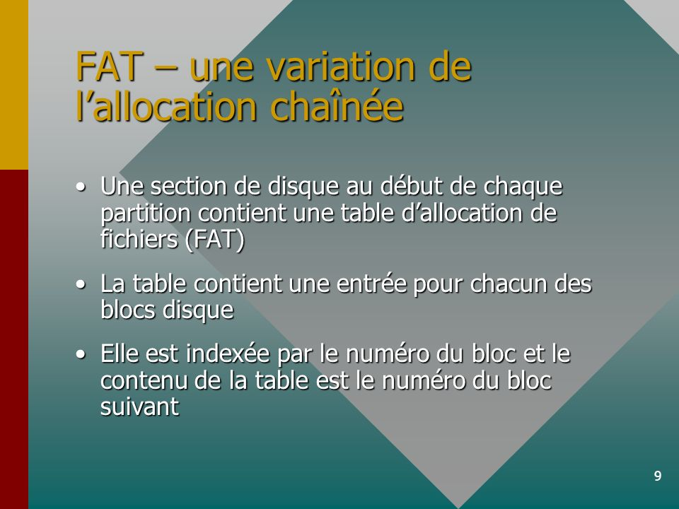 9 FAT – une variation de lallocation chaînée Une section de disque au début de chaque partition contient une table dallocation de fichiers (FAT)Une section de disque au début de chaque partition contient une table dallocation de fichiers (FAT) La table contient une entrée pour chacun des blocs disqueLa table contient une entrée pour chacun des blocs disque Elle est indexée par le numéro du bloc et le contenu de la table est le numéro du bloc suivantElle est indexée par le numéro du bloc et le contenu de la table est le numéro du bloc suivant