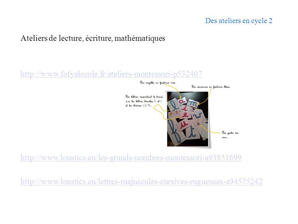 Des ateliers en cycle 2 Ateliers de lecture, écriture, mathématiques http://www.fofyalecole.fr/ateliers-montessori-p532407 http://www.loustics.eu/les-grands-nombres-montessori-a93851699 http://www.loustics.eu/lettres-majuscules-cursives-rugueuses-a94575242
