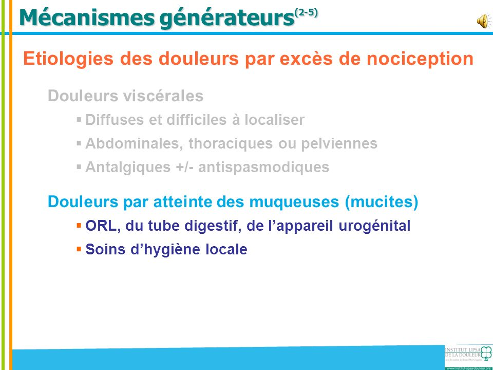 Mécanismes générateurs (2-5) Etiologies des douleurs par excès de nociception Douleurs viscérales Diffuses et difficiles à localiser Abdominales, thoraciques ou pelviennes Antalgiques +/- antispasmodiques Douleurs par atteinte des muqueuses (mucites) ORL, du tube digestif, de lappareil urogénital Soins dhygiène locale Douleurs par atteinte vasculaire Lymphangites et vasospasmes Antalgiques non opioïdes et opioïdes