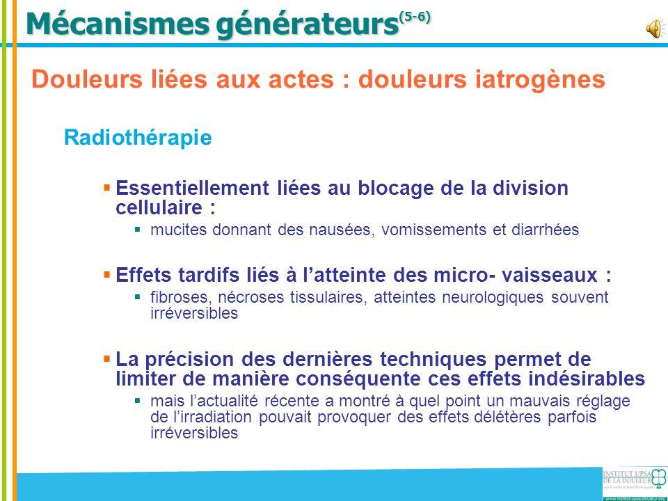 Mécanismes générateurs (5-6) Douleurs liées aux actes : douleurs iatrogènes Radiothérapie Essentiellement liées au blocage de la division cellulaire :
