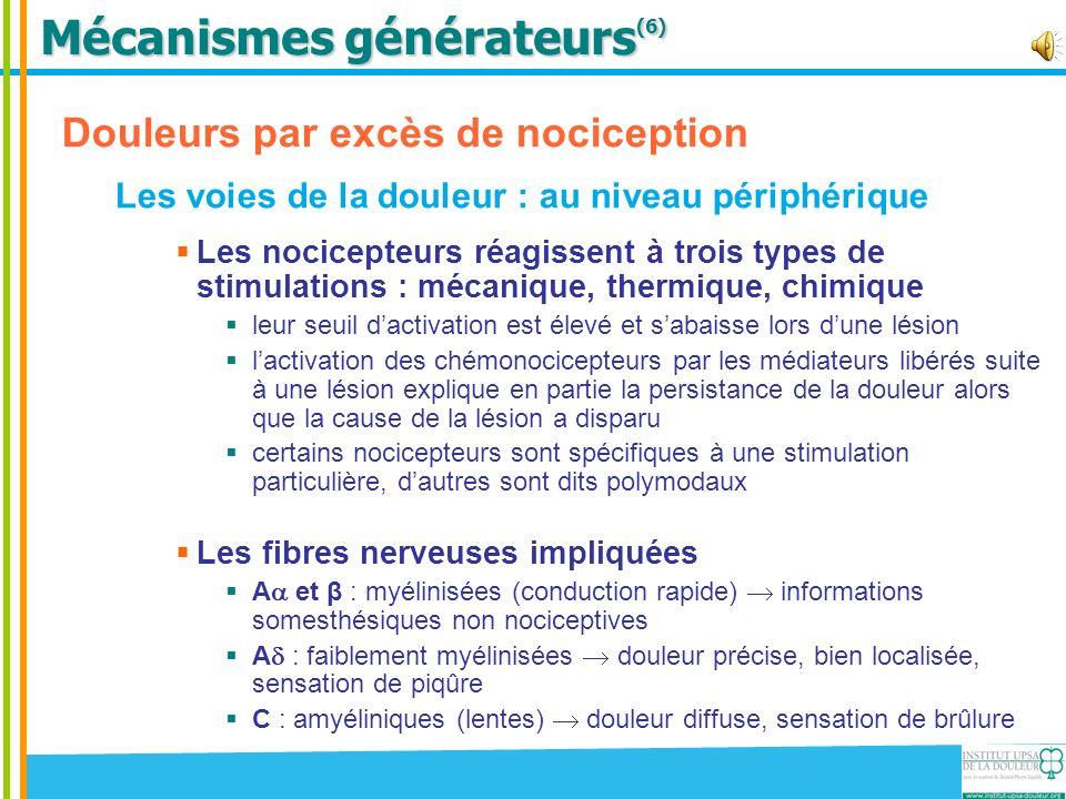 Mécanismes générateurs (5-6) Douleurs par excès de nociception Les voies de la douleur : au niveau central La corne postérieure de la moelle Convergence des fibres nociceptives et non nociceptives Connexion entre le 1 er et 2 nd neurone pour les fibres A et C Facilitateurs du message nociceptif : substance P (récepteurs NK1), prostaglandines centrales, glutamate (récepteurs NMDA), … abaissement du seuil dactivation du 2 nd neurone, inflammation neurogène, sensibilisation centrale Inhibiteurs du message nociceptif : opioïdes endogènes (récepteurs µ, et ), noradrénaline (récepteurs 2)