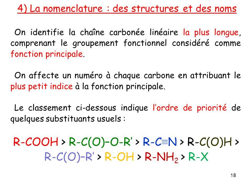 4) La nomenclature : des structures et des noms On identifie la chaîne carbonée linéaire la plus longue, comprenant le groupement fonctionnel considéré comme fonction principale.