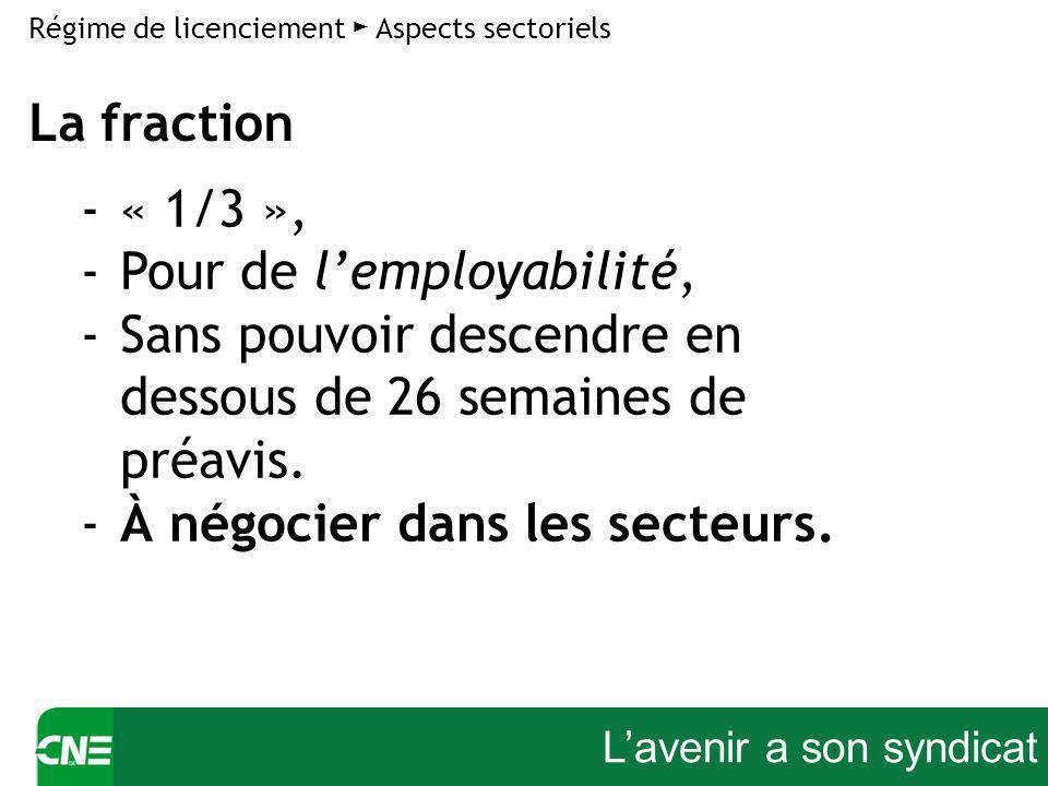Lavenir a son syndicat Régime de licenciement Aspects sectoriels -« 1/3 », -Pour de lemployabilité, -Sans pouvoir descendre en dessous de 26 semaines de préavis.