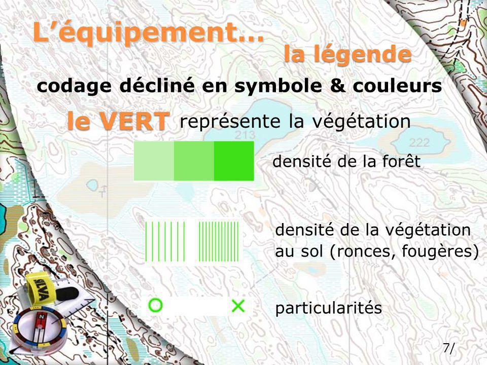 7/ Léquipement… codage décliné en symbole & couleurs la légende le VERT représente la végétation densité de la forêt densité de la végétation au sol (ronces, fougères) particularités