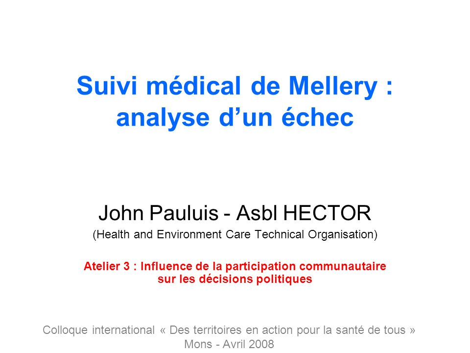 Suivi médical de Mellery : analyse dun échec John Pauluis - Asbl HECTOR (Health and Environment Care Technical Organisation) Atelier 3 : Influence de