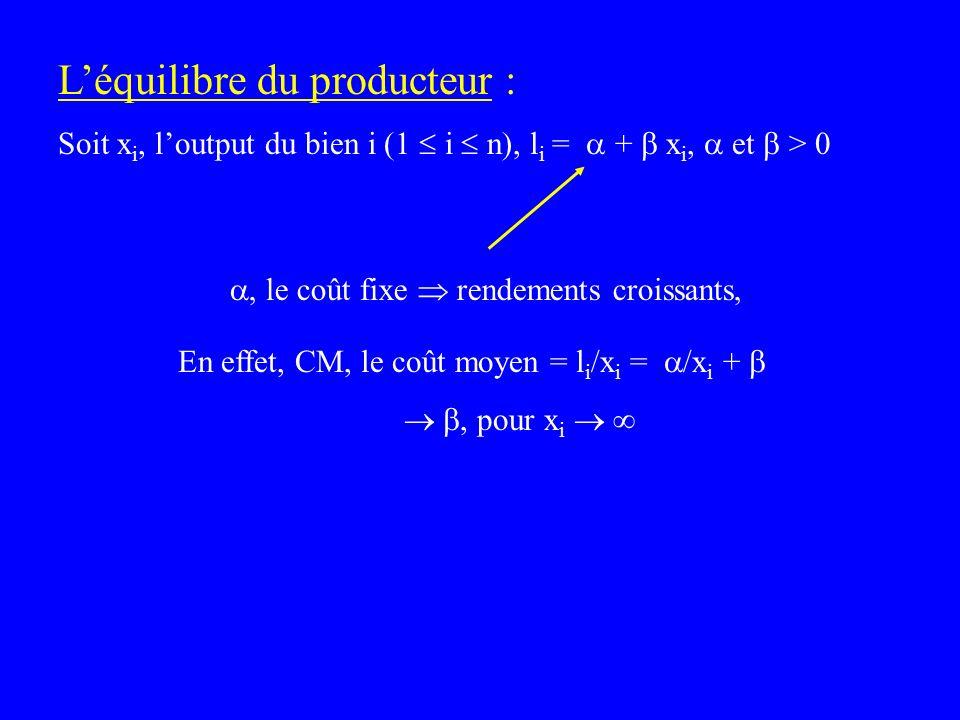 Léquilibre du producteur : Soit x i, loutput du bien i (1 i n), l i = + x i, et > 0 En effet, CM, le coût moyen = l i /x i = /x i +, pour x i, le coût