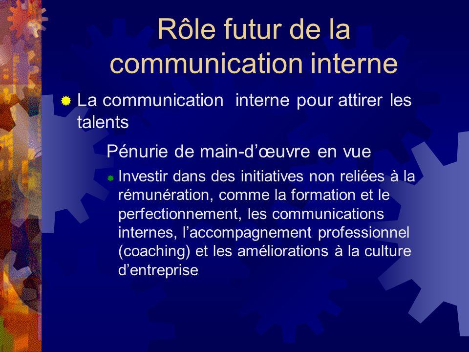 Rôle futur de la communication interne La communication interne pour attirer les talents Pénurie de main-dœuvre en vue Investir dans des initiatives non reliées à la rémunération, comme la formation et le perfectionnement, les communications internes, laccompagnement professionnel (coaching) et les améliorations à la culture dentreprise