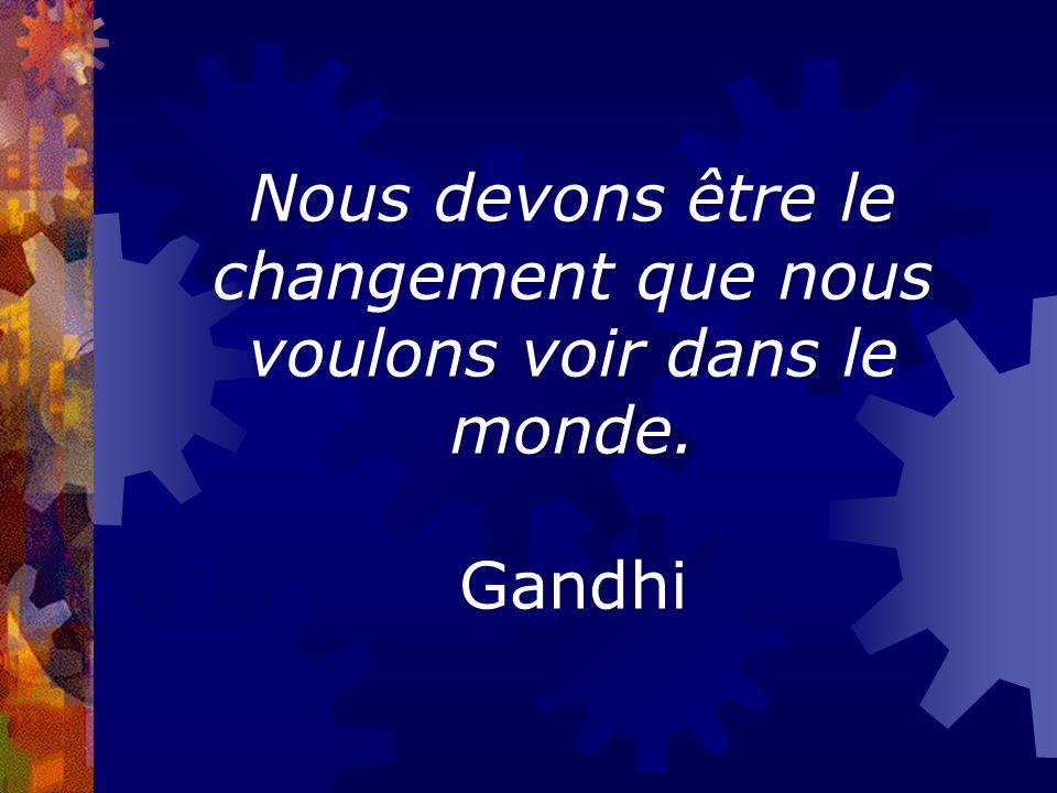 Nous devons être le changement que nous voulons voir dans le monde. Gandhi