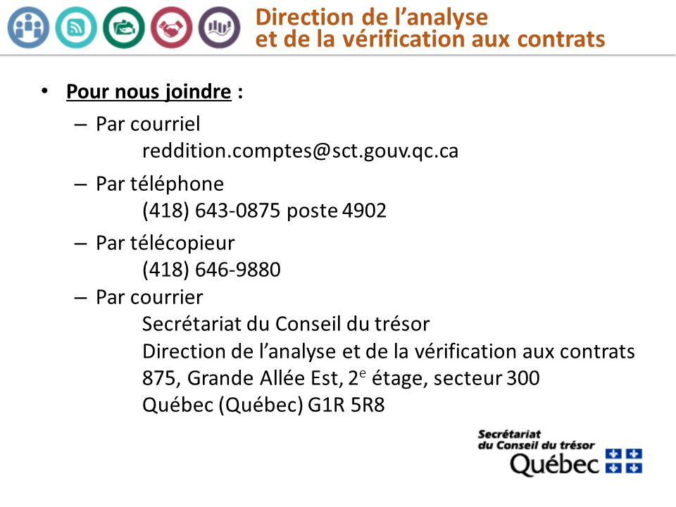 Direction de lanalyse et de la vérification aux contrats Pour nous joindre : – Par courriel reddition.comptes@sct.gouv.qc.ca – Par téléphone (418) 643