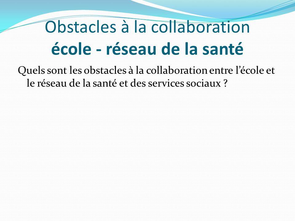 Obstacles à la collaboration école - réseau de la santé Quels sont les obstacles à la collaboration entre lécole et le réseau de la santé et des servi