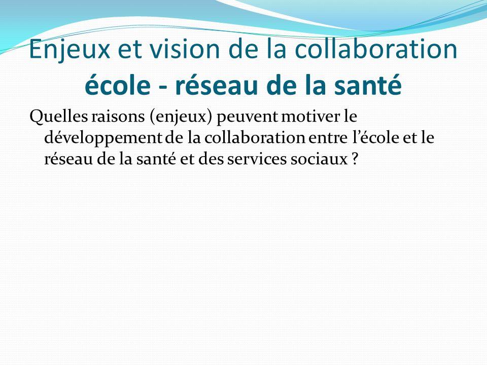 Enjeux et vision de la collaboration école - réseau de la santé Quelles raisons (enjeux) peuvent motiver le développement de la collaboration entre lé