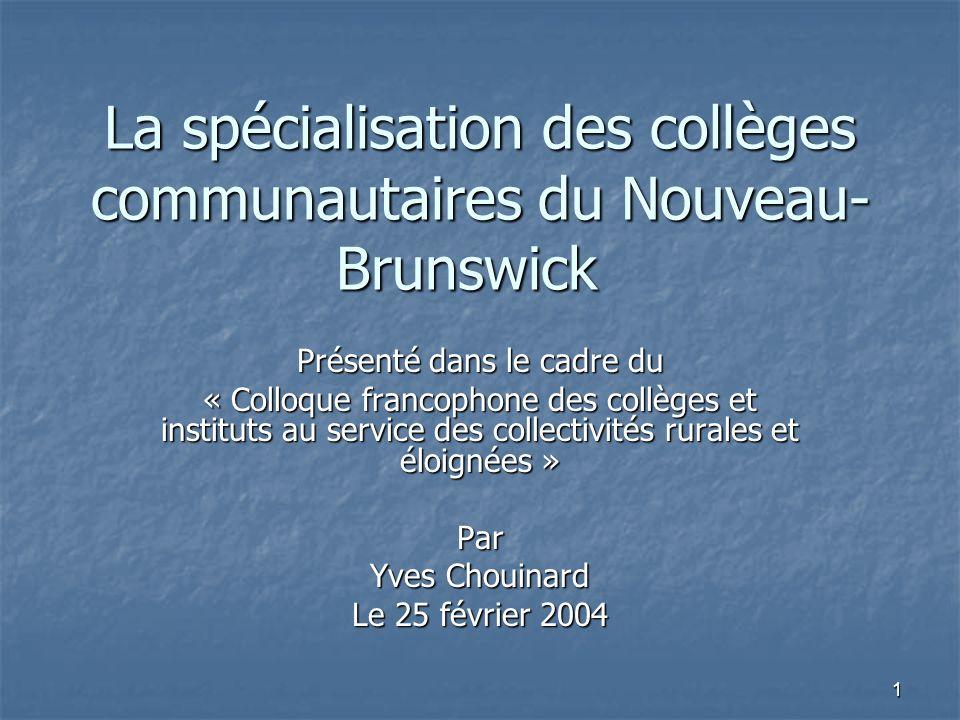 1 La spécialisation des collèges communautaires du Nouveau- Brunswick Présenté dans le cadre du « Colloque francophone des collèges et instituts au service des collectivités rurales et éloignées » Par Yves Chouinard Le 25 février 2004