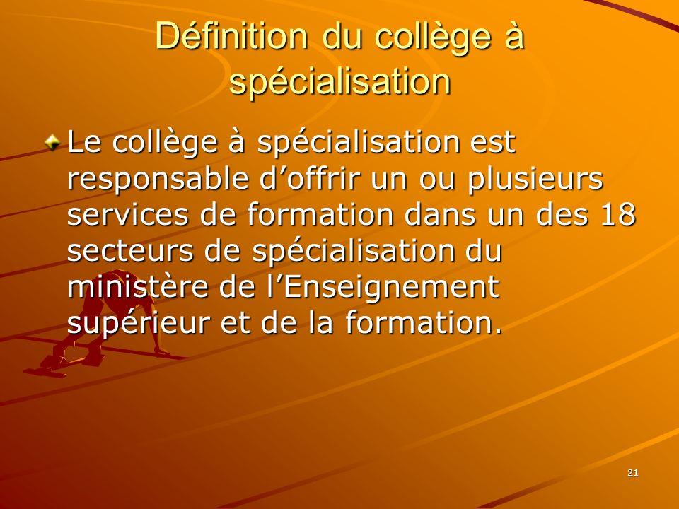 21 Définition du collège à spécialisation Le collège à spécialisation est responsable doffrir un ou plusieurs services de formation dans un des 18 secteurs de spécialisation du ministère de lEnseignement supérieur et de la formation.