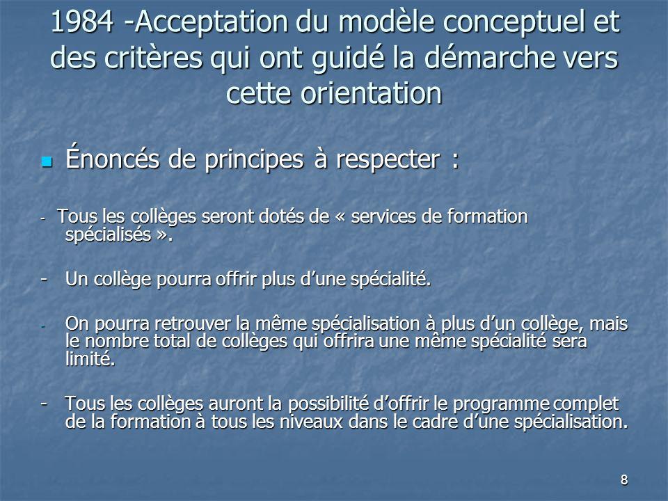 8 1984 -Acceptation du modèle conceptuel et des critères qui ont guidé la démarche vers cette orientation Énoncés de principes à respecter : Énoncés de principes à respecter : - Tous les collèges seront dotés de « services de formation spécialisés ».