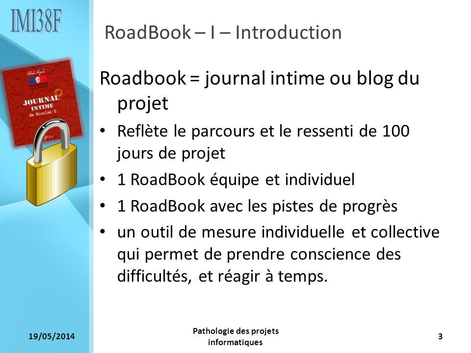 19/05/2014 Pathologie des projets informatiques 3 RoadBook – I – Introduction Roadbook = journal intime ou blog du projet Reflète le parcours et le re