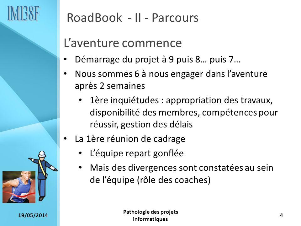 19/05/2014 Pathologie des projets informatiques 4 RoadBook - II - Parcours Laventure commence Démarrage du projet à 9 puis 8… puis 7… Nous sommes 6 à