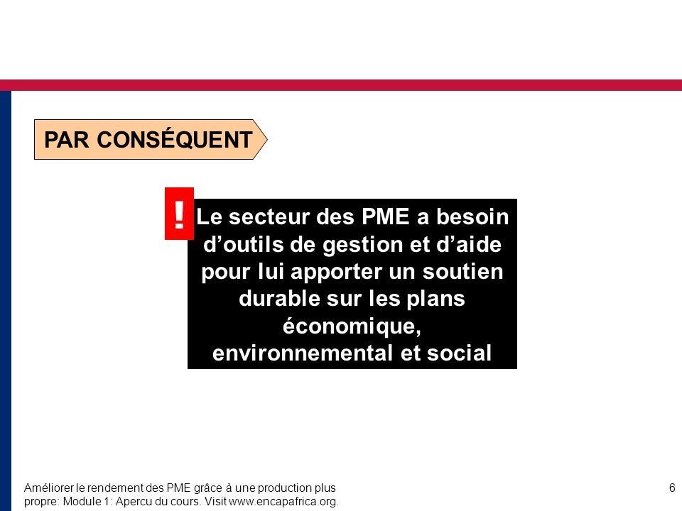 Améliorer le rendement des PME grâce à une production plus propre: Module 1: Apercu du cours. Visit www.encapafrica.org. 6 Le secteur des PME a besoin