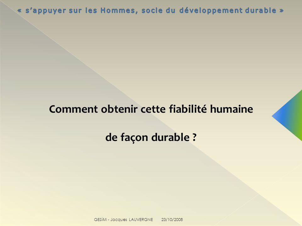 GESiM - Jacques LAUVERGNE Comment obtenir cette fiabilité humaine de façon durable ? 23/10/2008