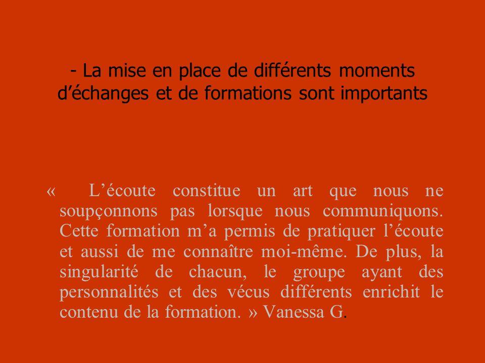 - La mise en place de différents moments déchanges et de formations sont importants « Lécoute constitue un art que nous ne soupçonnons pas lorsque nous communiquons.