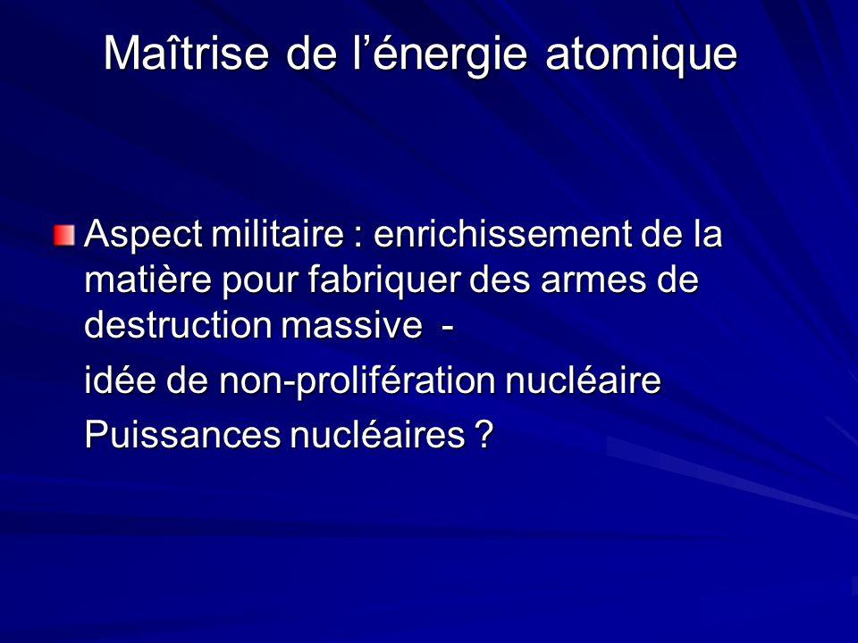 Maîtrise de lénergie atomique Maîtrise de lénergie atomique Aspect militaire : enrichissement de la matière pour fabriquer des armes de destruction massive - idée de non-prolifération nucléaire Puissances nucléaires ?