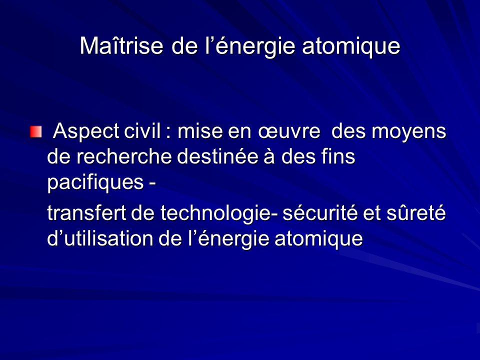 Maîtrise de lénergie atomique Aspect civil : mise en œuvre des moyens de recherche destinée à des fins pacifiques - Aspect civil : mise en œuvre des moyens de recherche destinée à des fins pacifiques - transfert de technologie- sécurité et sûreté dutilisation de lénergie atomique
