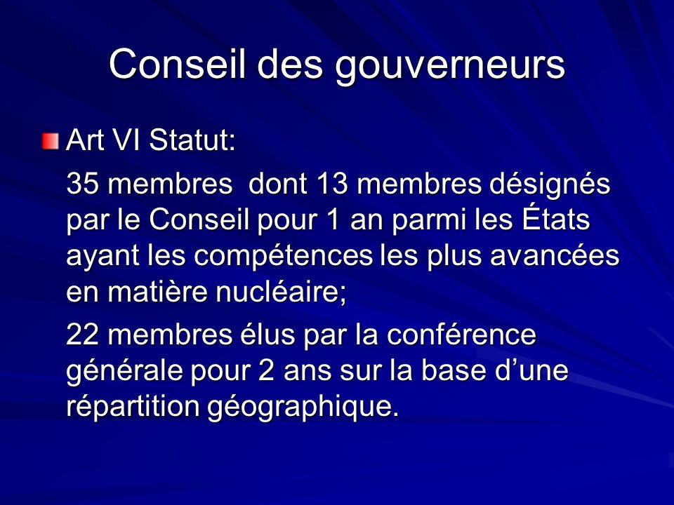 Conseil des gouverneurs Art VI Statut: 35 membres dont 13 membres désignés par le Conseil pour 1 an parmi les États ayant les compétences les plus avancées en matière nucléaire; 22 membres élus par la conférence générale pour 2 ans sur la base dune répartition géographique.