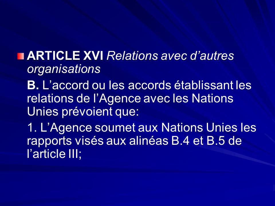 ARTICLE XVI Relations avec dautres organisations B. Laccord ou les accords établissant les relations de lAgence avec les Nations Unies prévoient que:
