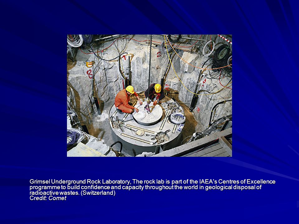 Grimsel Underground Rock Laboratory, The rock lab is part of the IAEA s Centres of Excellence programme to build confidence and capacity throughout the world in geological disposal of radioactive wastes.