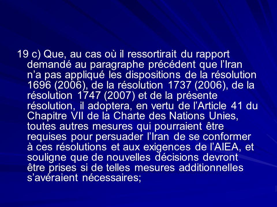 19 c) Que, au cas où il ressortirait du rapport demandé au paragraphe précédent que lIran na pas appliqué les dispositions de la résolution 1696 (2006), de la résolution 1737 (2006), de la résolution 1747 (2007) et de la présente résolution, il adoptera, en vertu de lArticle 41 du Chapitre VII de la Charte des Nations Unies, toutes autres mesures qui pourraient être requises pour persuader lIran de se conformer à ces résolutions et aux exigences de lAIEA, et souligne que de nouvelles décisions devront être prises si de telles mesures additionnelles savéraient nécessaires;