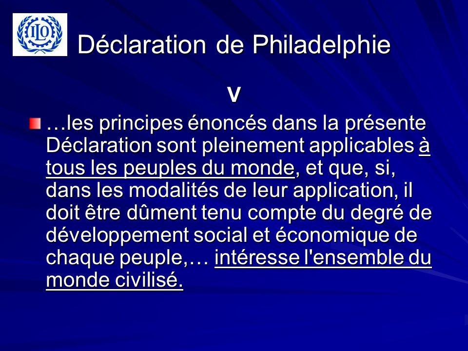Déclaration de Philadelphie V …les principes énoncés dans la présente Déclaration sont pleinement applicables à tous les peuples du monde, et que, si, dans les modalités de leur application, il doit être dûment tenu compte du degré de développement social et économique de chaque peuple,… intéresse l ensemble du monde civilisé.