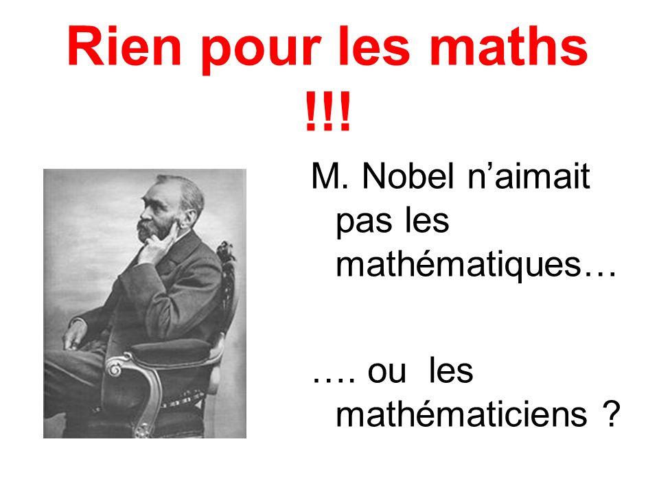 Rien pour les maths !!! M. Nobel naimait pas les mathématiques… …. ou les mathématiciens