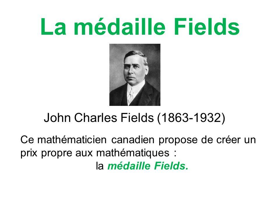 La médaille Fields John Charles Fields (1863-1932) Ce mathématicien canadien propose de créer un prix propre aux mathématiques : la médaille Fields.