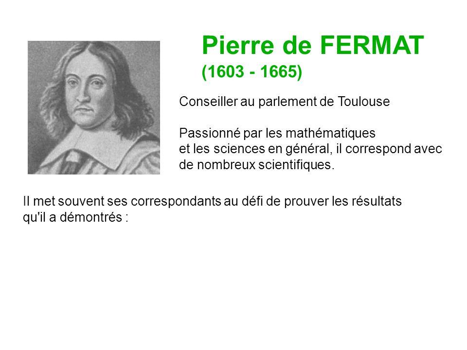 Pierre de FERMAT (1603 - 1665) Conseiller au parlement de Toulouse Passionné par les mathématiques et les sciences en général, il correspond avec de nombreux scientifiques.