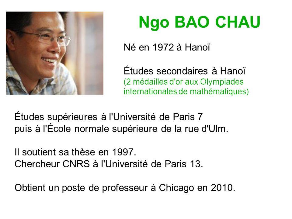 Ngo BAO CHAU Né en 1972 à Hanoï Études secondaires à Hanoï (2 médailles d or aux Olympiades internationales de mathématiques) Études supérieures à l Université de Paris 7 puis à l École normale supérieure de la rue d Ulm.